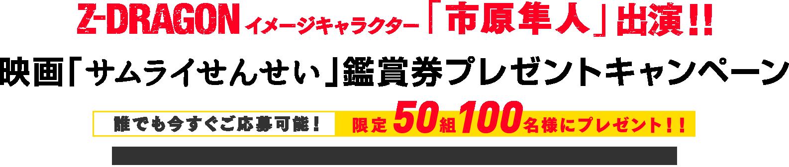 Z-DRAGONイメージキャラクター市原隼人出演!映画『サムライせんせい』鑑賞券プレゼントキャンペーン 50組100名様にプレゼント!
